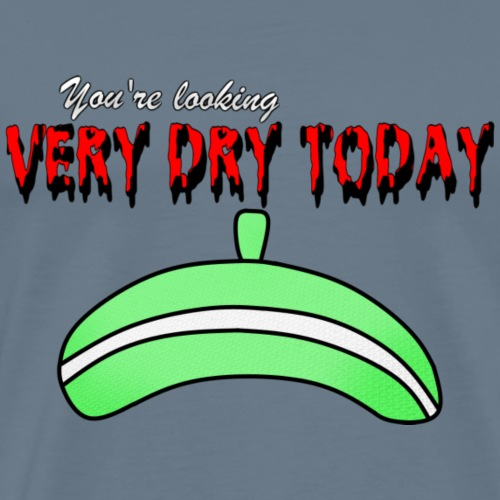 You're looking VERY DRY TODAY - Men's Premium T-Shirt