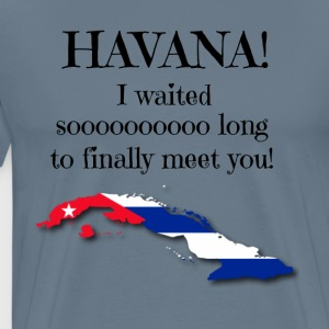 Havana, I waited so long to finally meet you! - Men's Premium T-Shirt
