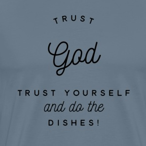 Trust God Trust Yourself Do Dishes - Men's Premium T-Shirt