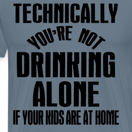 Not Drinking Alone if Kids Are Home Funny Alcohol - Men's Premium T-Shirt