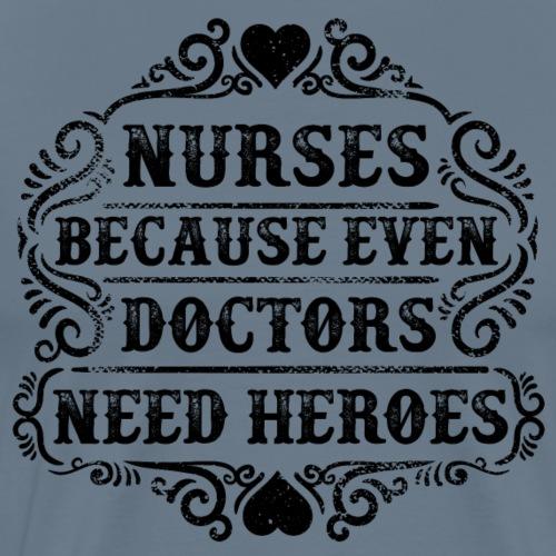 Nurses. Because Even Doctors Need Heroes. Nursing - Men's Premium T-Shirt