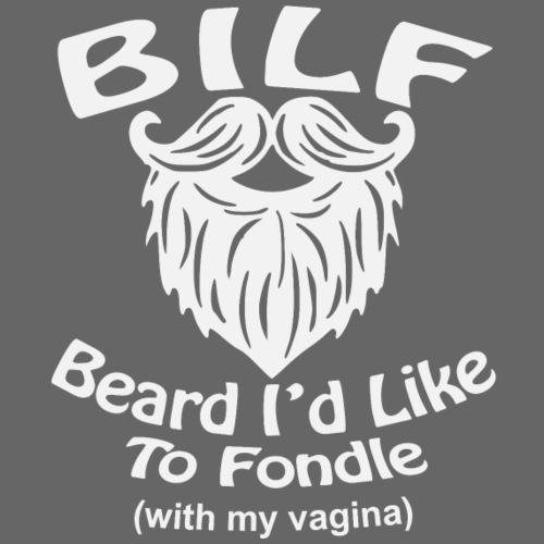 BILF Beards I'd Like To Fondle (with my vagina) - Men's Premium T-Shirt