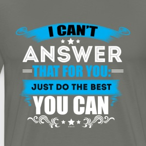 I Can't Answer That For You Just Do The Best - Men's Premium T-Shirt