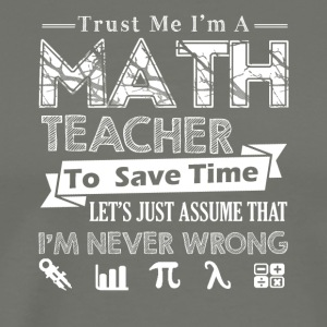 Trust Me I'm A Math Teacher Shirt - Men's Premium T-Shirt