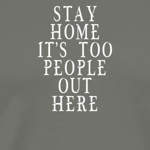 Stay Home It's Too People Out Here - Men's Premium T-Shirt
