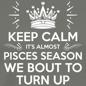 Keep Calm Almost Pisces Season We Bout Turn Up - Men's Premium T-Shirt