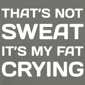 That 039 s Not Sweat It 039 s My Fat Crying Work - Men's Premium T-Shirt
