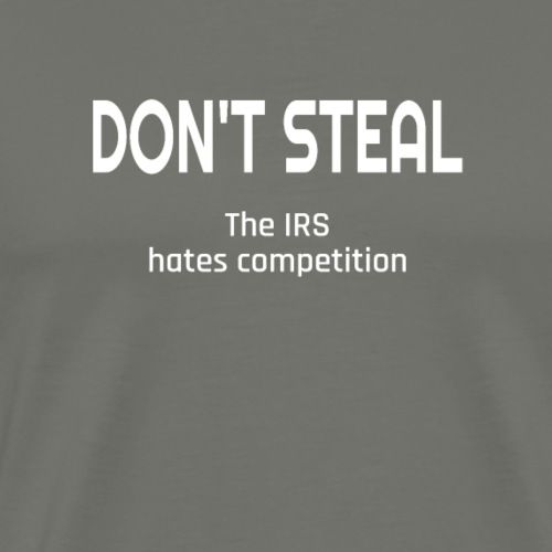 Don't Steal The IRS Hates Competition - Men's Premium T-Shirt