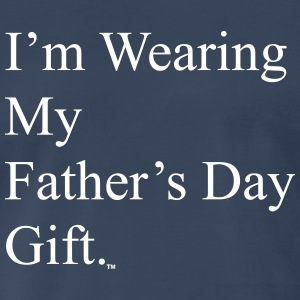 I'm Wearing My Father's Day Gift - white text - Men's Premium T-Shirt