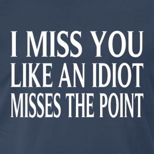 I Miss You Like An Idiot Misses The Point - Men's Premium T-Shirt