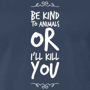 Animal lover - Be Kind To Animals Or I'll Kill Y - Men's Premium T-Shirt