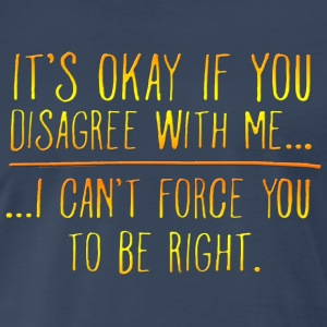 It s Okay If You Disagree With Me - Men's Premium T-Shirt