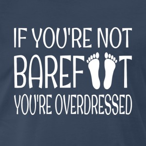 If You're Not Barefoot You're Overdressed - Men's Premium T-Shirt
