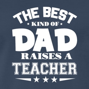 The Best Kind Of Dad Raises A Teacher T Shirt - Men's Premium T-Shirt