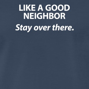 Like A Good Neighbor Stay Over There - Men's Premium T-Shirt