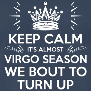 Keep Calm Its Almost Virgo Season Bout To Turn Up - Men's Premium T-Shirt