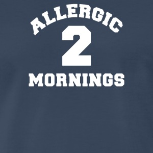 Allergic 2 Mornings Funny Slogan - Men's Premium T-Shirt