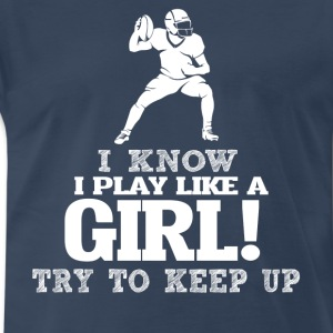 I Know I Play Football Like A Girl Try To Keep Up. - Men's Premium T-Shirt