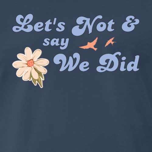 Let's Not and Say We Did - Men's Premium T-Shirt