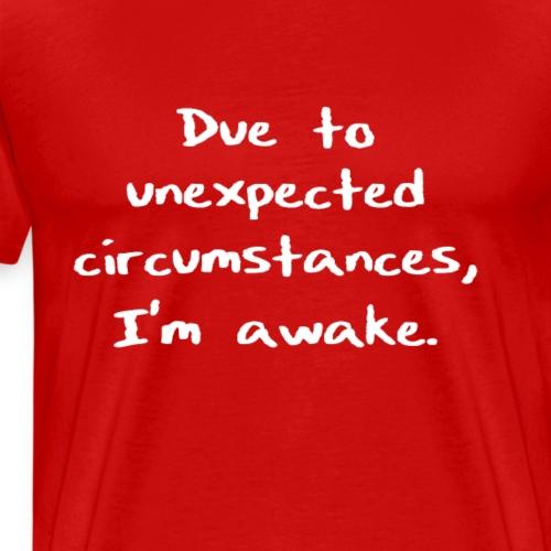 Due to unexpected circumstances, I'm awake. - Men's Premium T-Shirt