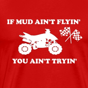 IF MUD AIN'T FLYIN' YOU AIN'T TRYIN' - Men's Premium T-Shirt