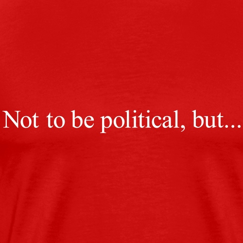 Not to be political, but... - Men's Premium T-Shirt