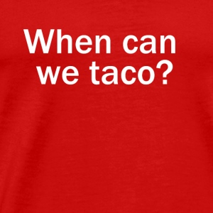 When can we taco? - Men's Premium T-Shirt