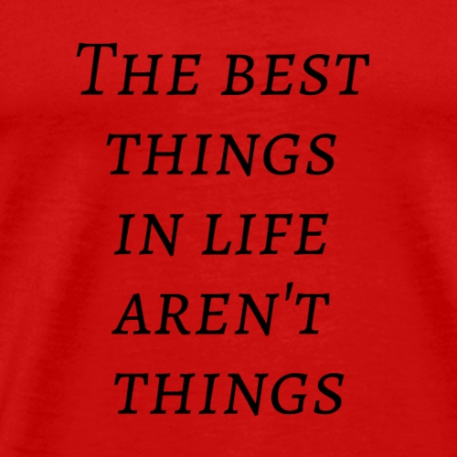 The best things in life aren't things - Men's Premium T-Shirt