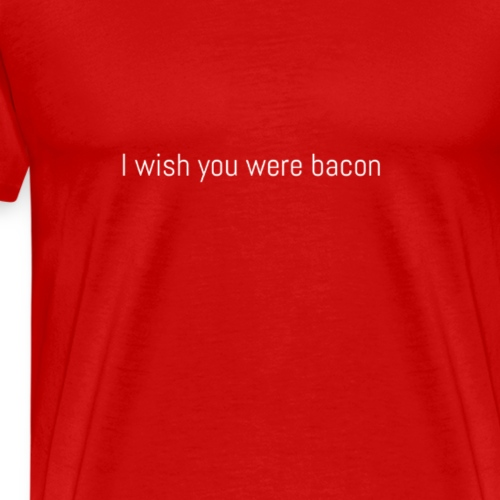 I wish you were bacon (white) - Men's Premium T-Shirt