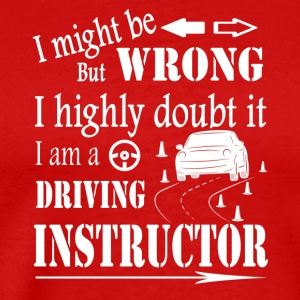 I MIGHT BE WRONG I AM A DRIVING INSTRUCTOR SHIRT - Men's Premium T-Shirt