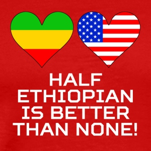 Half Ethiopian Is Better Than None - Men's Premium T-Shirt