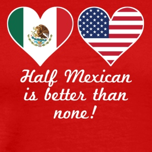 Half Mexican Is Better Than None - Men's Premium T-Shirt