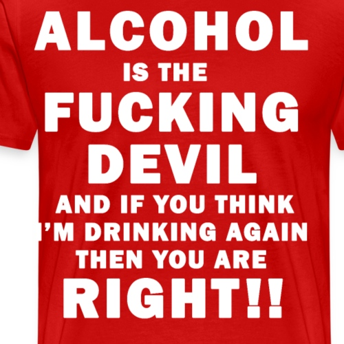 Alcohol is the Fucking Devil and Im Drinking Again - Men's Premium T-Shirt