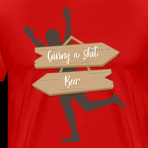 Giving A Shit? Beer! Alcohol Funny - Men's Premium T-Shirt