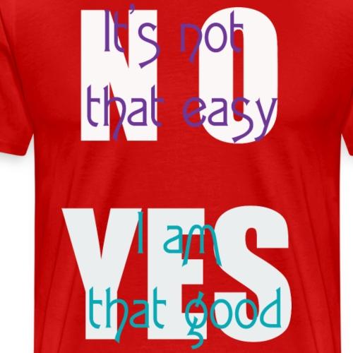No it's not that easy Yes I am that good - Men's Premium T-Shirt