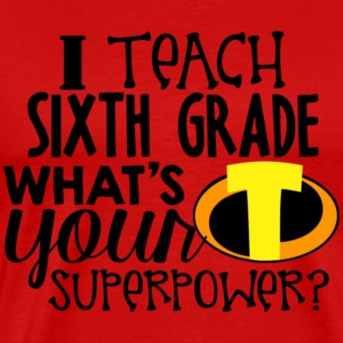 I Teach Sixth Grade What's Your Superpower - Men's Premium T-Shirt