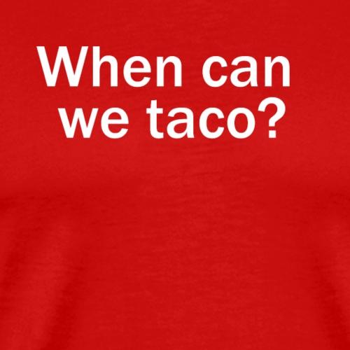 When can we taco? - Men's Premium T-Shirt