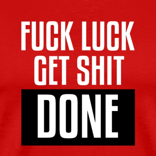 Fuck Luck get shit done - Men's Premium T-Shirt