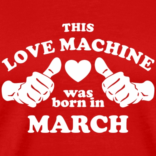 This Love Machine Was Born In March - Men's Premium T-Shirt