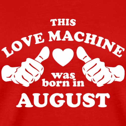 This Love Machine Was Born In August - Men's Premium T-Shirt