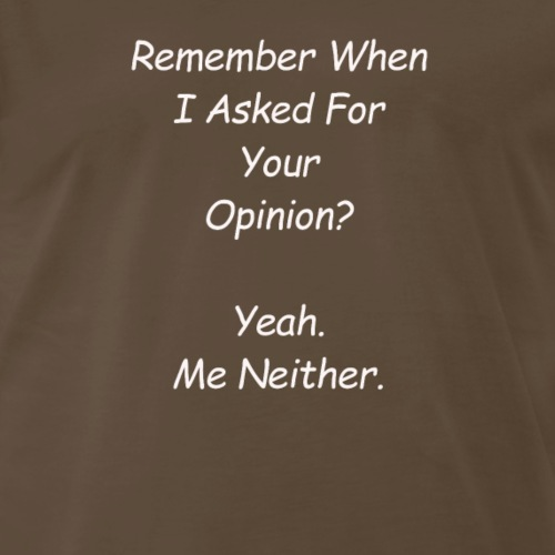 Remember when I asked for your opinion - Men's Premium T-Shirt