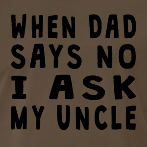 When Dad Says No I Ask My Uncle - Men's Premium T-Shirt