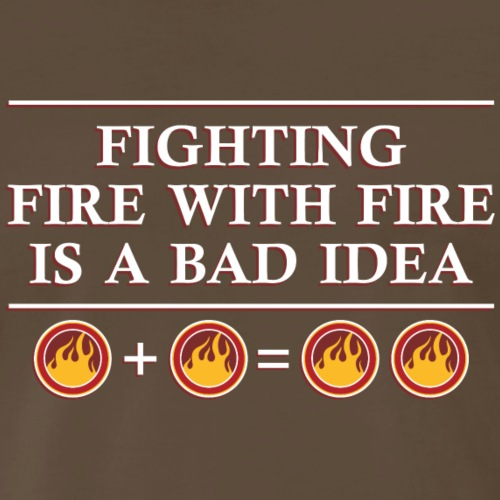 Fighting Fire With Fire Is A Bad Idea T-Shirt - Men's Premium T-Shirt