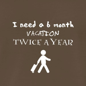 I need a 6 six month vacation twice a year - Men's Premium T-Shirt