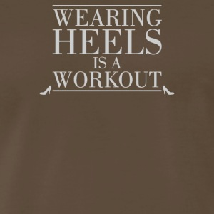 Wearing Heels Is A Workout - Men's Premium T-Shirt