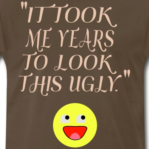 It Took My Years To Look This Ugly - Men's Premium T-Shirt