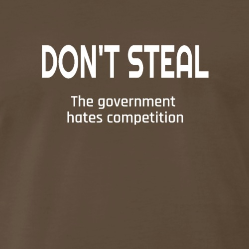 Don't Steal The Government Hates Competition - Men's Premium T-Shirt