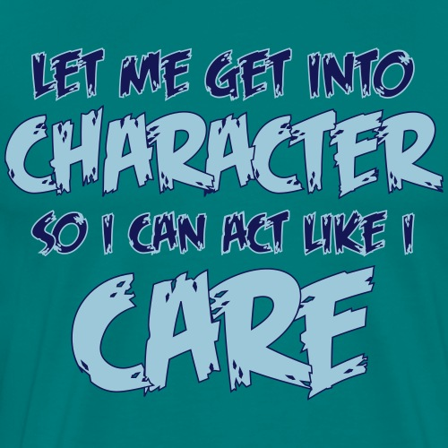 Get Into Character/Like I Care - Men's Premium T-Shirt