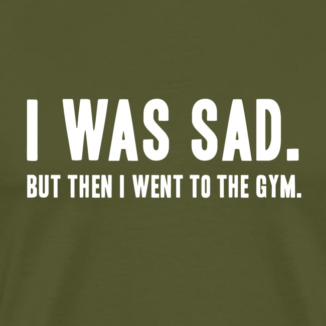 i was sad but then I went to the gym