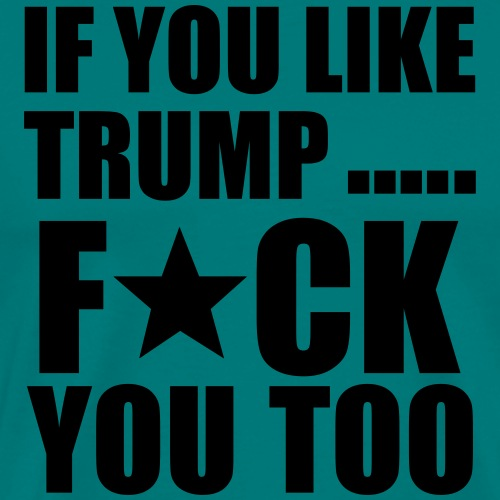 fuck trump and fuck you - Men's Premium T-Shirt